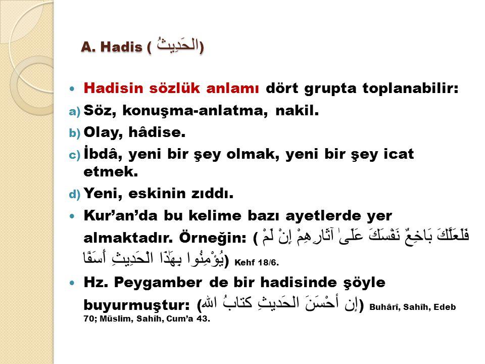 A. Hadis ( الحَدِيثُ ) Hadisin sözlük anlamı dört grupta toplanabilir: a) Söz, konuşma-anlatma, nakil. b) Olay, hâdise. c) İbdâ, yeni bir şey olmak, y