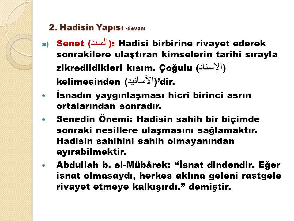 2. Hadisin Yapısı -devam a) Senet ( السند ): Hadisi birbirine rivayet ederek sonrakilere ulaştıran kimselerin tarihi sırayla zikredildikleri kısım. Ço