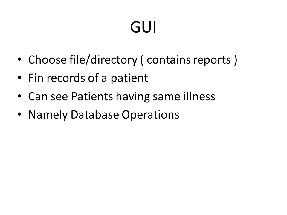 GUI Choose file/directory ( contains reports ) Fin records of a patient Can see Patients having same illness Namely Database Operations