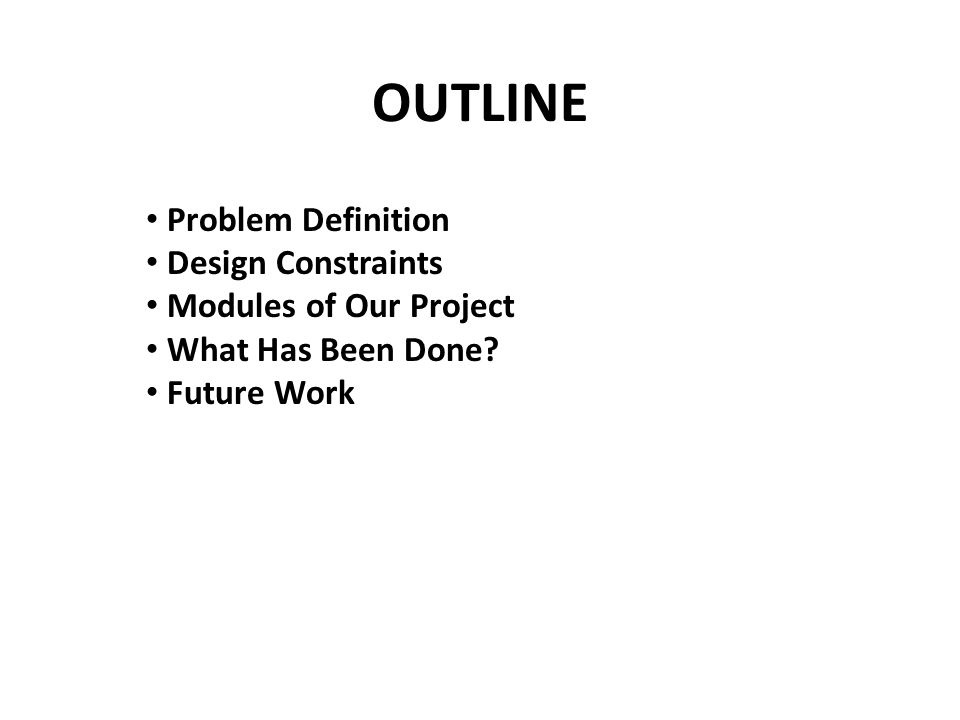 OUTLINE Problem Definition Design Constraints Modules of Our Project What Has Been Done.