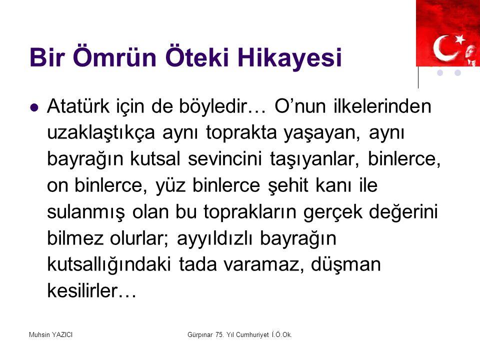 Muhsin YAZICIGürpınar 75. Yıl Cumhuriyet İ.Ö.Ok. Bir Ömrün Öteki Hikayesi Atatürk için de böyledir… O'nun ilkelerinden uzaklaştıkça aynı toprakta yaşa