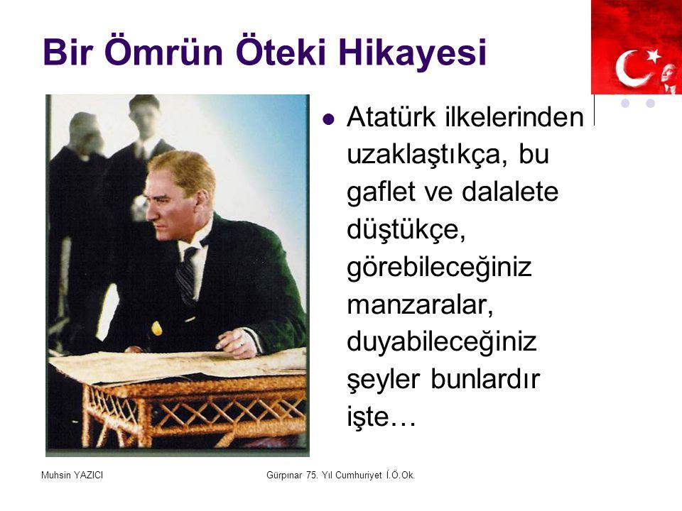 Muhsin YAZICIGürpınar 75. Yıl Cumhuriyet İ.Ö.Ok. Bir Ömrün Öteki Hikayesi Atatürk ilkelerinden uzaklaştıkça, bu gaflet ve dalalete düştükçe, görebilec