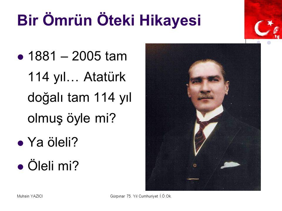 Muhsin YAZICIGürpınar 75. Yıl Cumhuriyet İ.Ö.Ok. Bir Ömrün Öteki Hikayesi 1881 – 2005 tam 114 yıl… Atatürk doğalı tam 114 yıl olmuş öyle mi? Ya öleli?