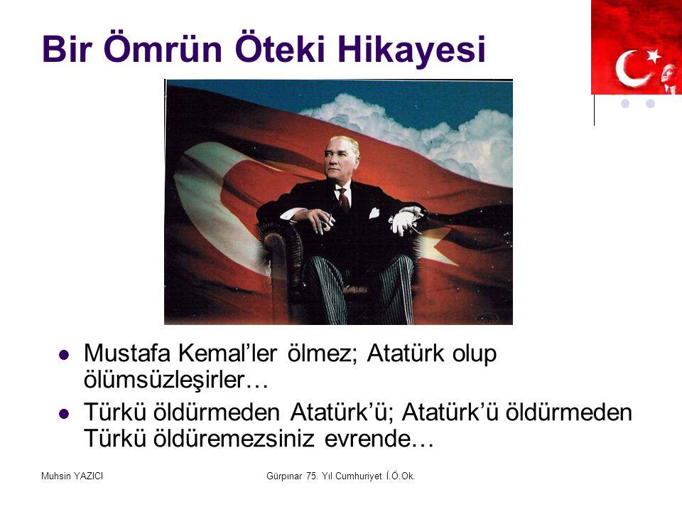 Muhsin YAZICIGürpınar 75. Yıl Cumhuriyet İ.Ö.Ok. Bir Ömrün Öteki Hikayesi Mustafa Kemal'ler ölmez; Atatürk olup ölümsüzleşirler… Türkü öldürmeden Atat