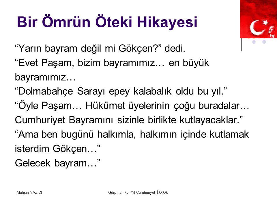 """Muhsin YAZICIGürpınar 75. Yıl Cumhuriyet İ.Ö.Ok. Bir Ömrün Öteki Hikayesi """"Yarın bayram değil mi Gökçen?"""" dedi. """"Evet Paşam, bizim bayramımız… en büyü"""
