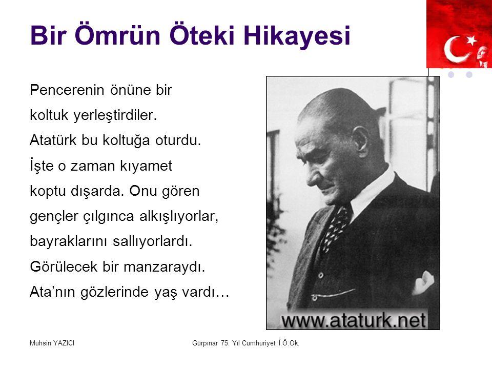 Muhsin YAZICIGürpınar 75. Yıl Cumhuriyet İ.Ö.Ok. Bir Ömrün Öteki Hikayesi Pencerenin önüne bir koltuk yerleştirdiler. Atatürk bu koltuğa oturdu. İşte