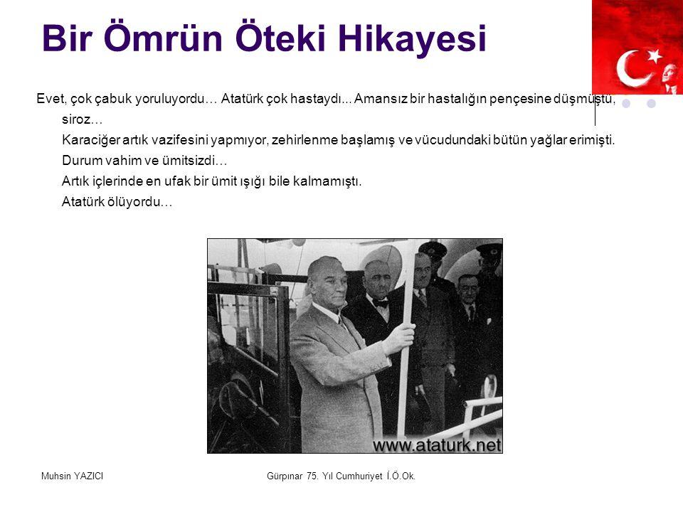 Muhsin YAZICIGürpınar 75. Yıl Cumhuriyet İ.Ö.Ok. Bir Ömrün Öteki Hikayesi Evet, çok çabuk yoruluyordu… Atatürk çok hastaydı... Amansız bir hastalığın