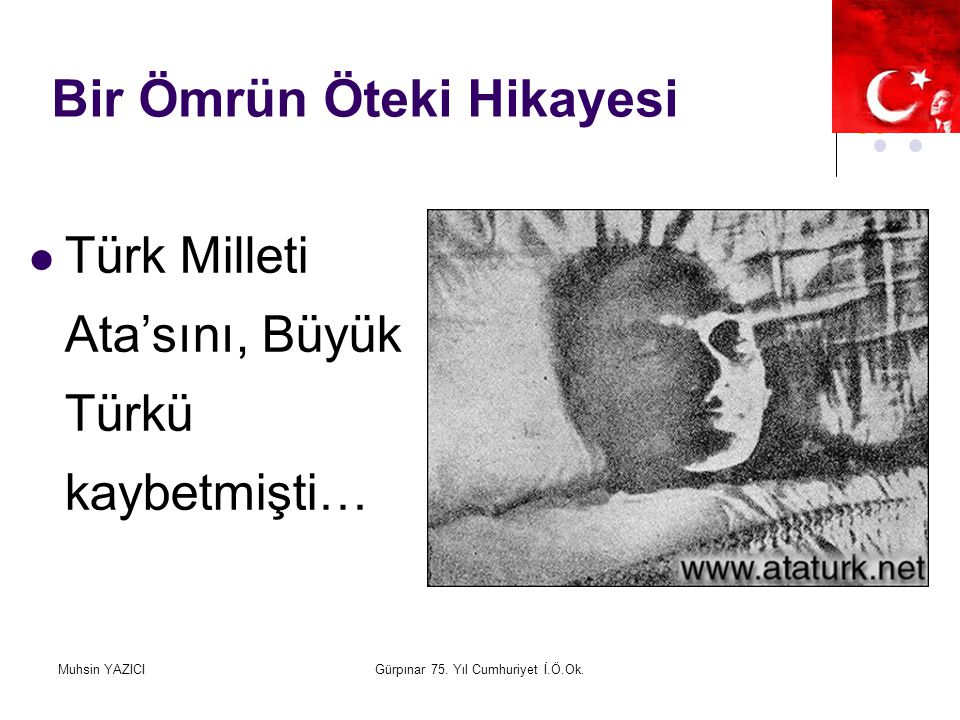 Muhsin YAZICIGürpınar 75. Yıl Cumhuriyet İ.Ö.Ok. Bir Ömrün Öteki Hikayesi Türk Milleti Ata'sını, Büyük Türkü kaybetmişti…