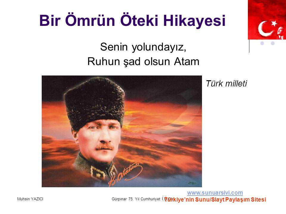 Muhsin YAZICIGürpınar 75. Yıl Cumhuriyet İ.Ö.Ok. Bir Ömrün Öteki Hikayesi Senin yolundayız, Ruhun şad olsun Atam Türk milleti www.sunuarsivi.com Türki