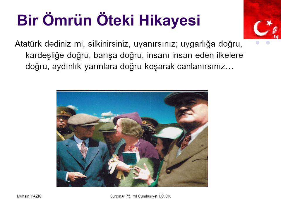 Muhsin YAZICIGürpınar 75. Yıl Cumhuriyet İ.Ö.Ok. Bir Ömrün Öteki Hikayesi Atatürk dediniz mi, silkinirsiniz, uyanırsınız; uygarlığa doğru, kardeşliğe