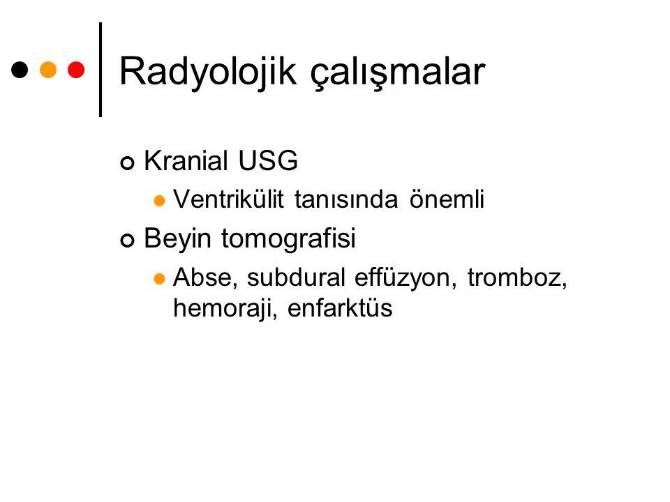Radyolojik çalışmalar Kranial USG Ventrikülit tanısında önemli Beyin tomografisi Abse, subdural effüzyon, tromboz, hemoraji, enfarktüs