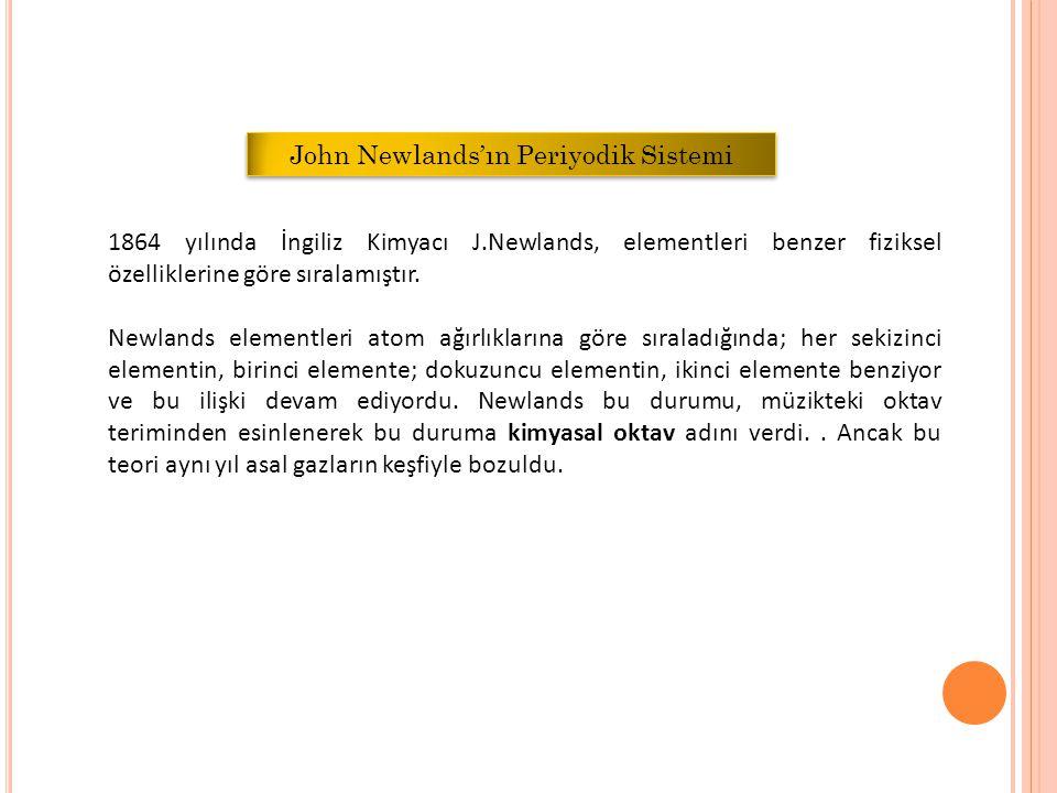 1864 yılında İngiliz Kimyacı J.Newlands, elementleri benzer fiziksel özelliklerine göre sıralamıştır.