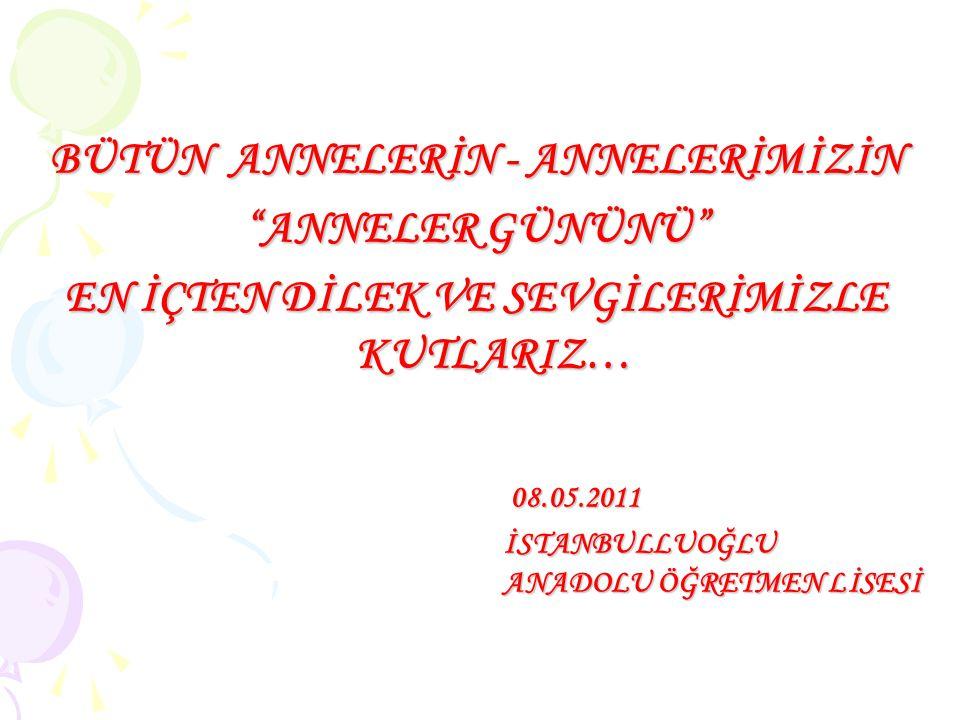 BÜTÜN ANNELERİN - ANNELERİMİZİN ANNELER GÜNÜNÜ EN İÇTEN DİLEK VE SEVGİLERİMİZLE KUTLARIZ… 08.05.2011 08.05.2011 İSTANBULLUOĞLU ANADOLU ÖĞRETMEN LİSESİ