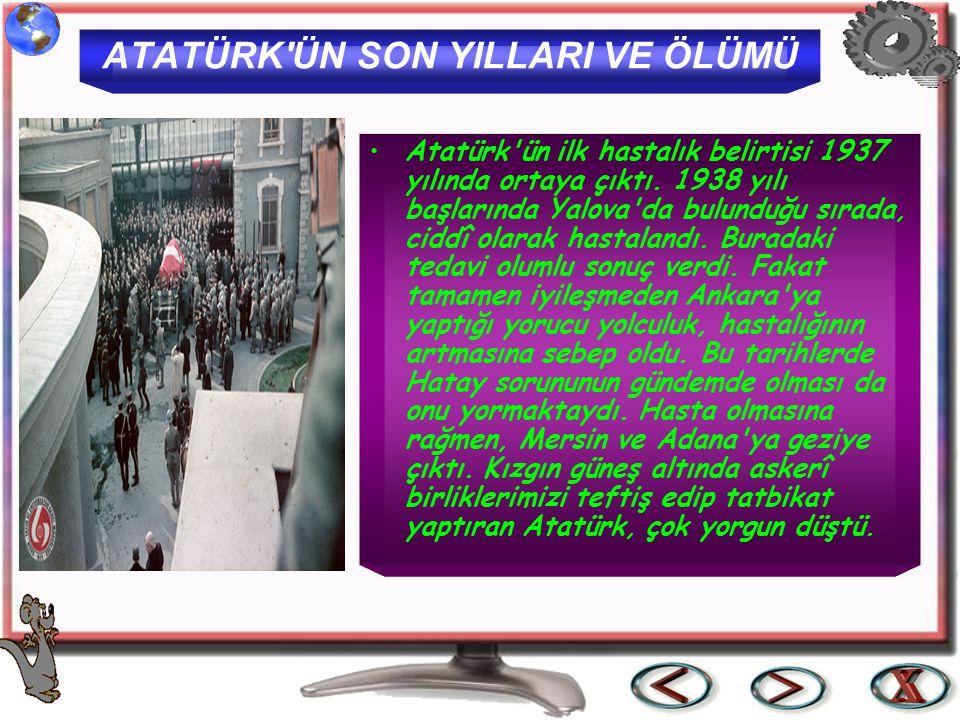 ATATÜRK'ÜN SON YILLARI VE ÖLÜMÜ Atatürk'ün ilk hastalık belirtisi 1937 yılında ortaya çıktı. 1938 yılı başlarında Yalova'da bulunduğu sırada, ciddî ol