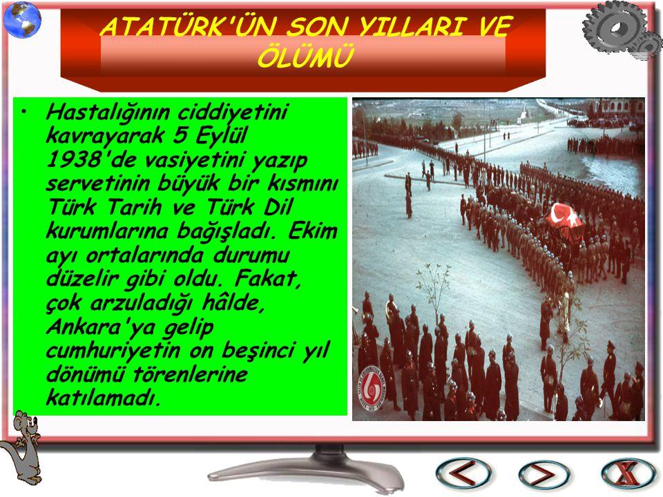 ATATÜRK'ÜN SON YILLARI VE ÖLÜMÜ Hastalığının ciddiyetini kavrayarak 5 Eylül 1938'de vasiyetini yazıp servetinin büyük bir kısmını Türk Tarih ve Türk D