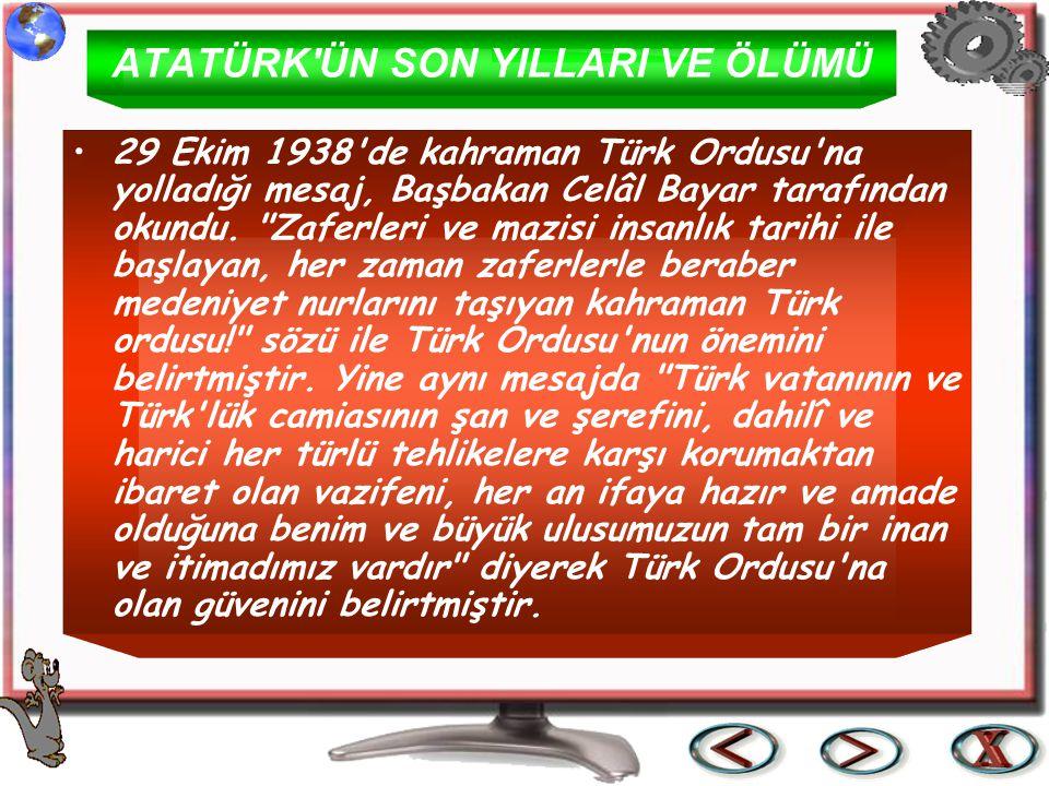 ATATÜRK'ÜN SON YILLARI VE ÖLÜMÜ 29 Ekim 1938'de kahraman Türk Ordusu'na yolladığı mesaj, Başbakan Celâl Bayar tarafından okundu.