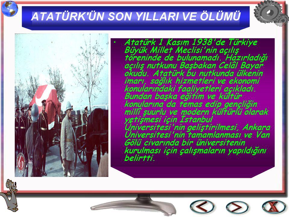 ATATÜRK'ÜN SON YILLARI VE ÖLÜMÜ Atatürk 1 Kasım 1938'de Türkiye Büyük Millet Meclisi'nin açılış töreninde de bulunamadı. Hazırladığı açılış nutkunu Ba