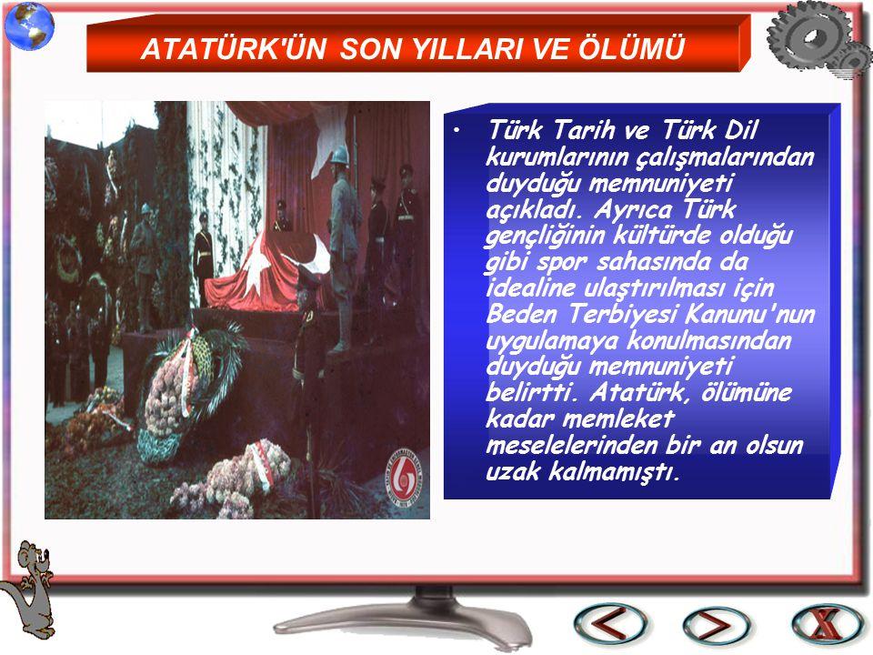 ATATÜRK'ÜN SON YILLARI VE ÖLÜMÜ Türk Tarih ve Türk Dil kurumlarının çalışmalarından duyduğu memnuniyeti açıkladı. Ayrıca Türk gençliğinin kültürde old