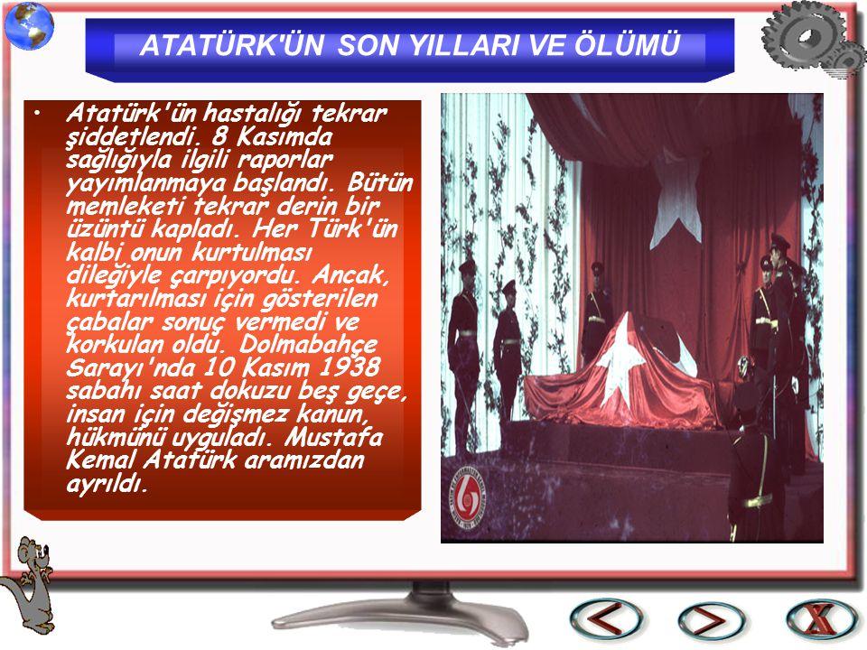 ATATÜRK'ÜN SON YILLARI VE ÖLÜMÜ Atatürk'ün hastalığı tekrar şiddetlendi. 8 Kasımda sağlığıyla ilgili raporlar yayımlanmaya başlandı. Bütün memleketi t