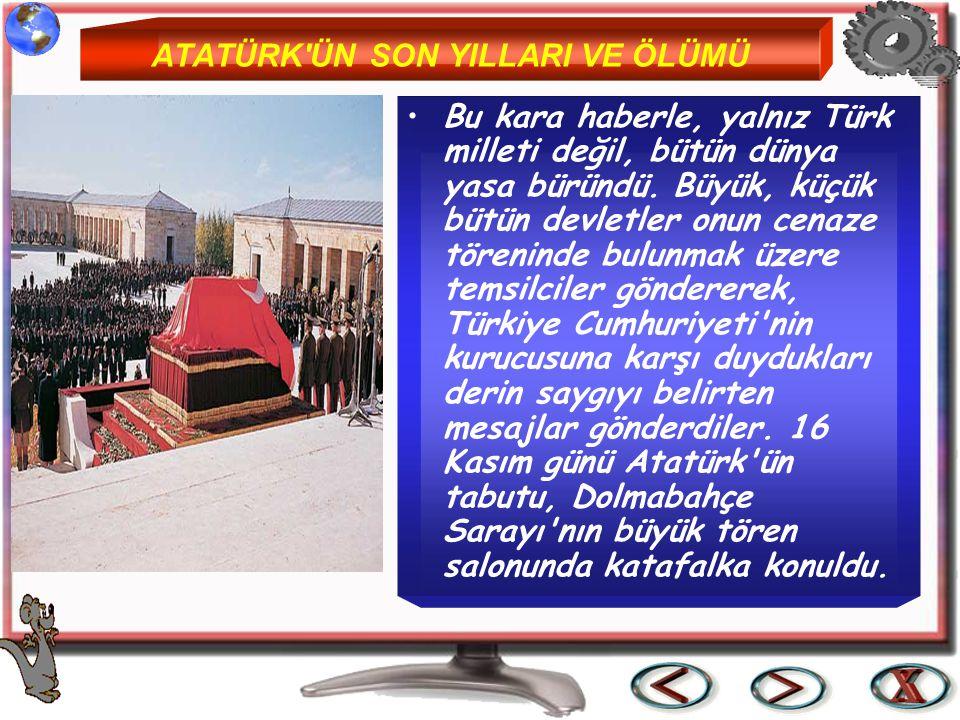 ATATÜRK'ÜN SON YILLARI VE ÖLÜMÜ Bu kara haberle, yalnız Türk milleti değil, bütün dünya yasa büründü. Büyük, küçük bütün devletler onun cenaze törenin