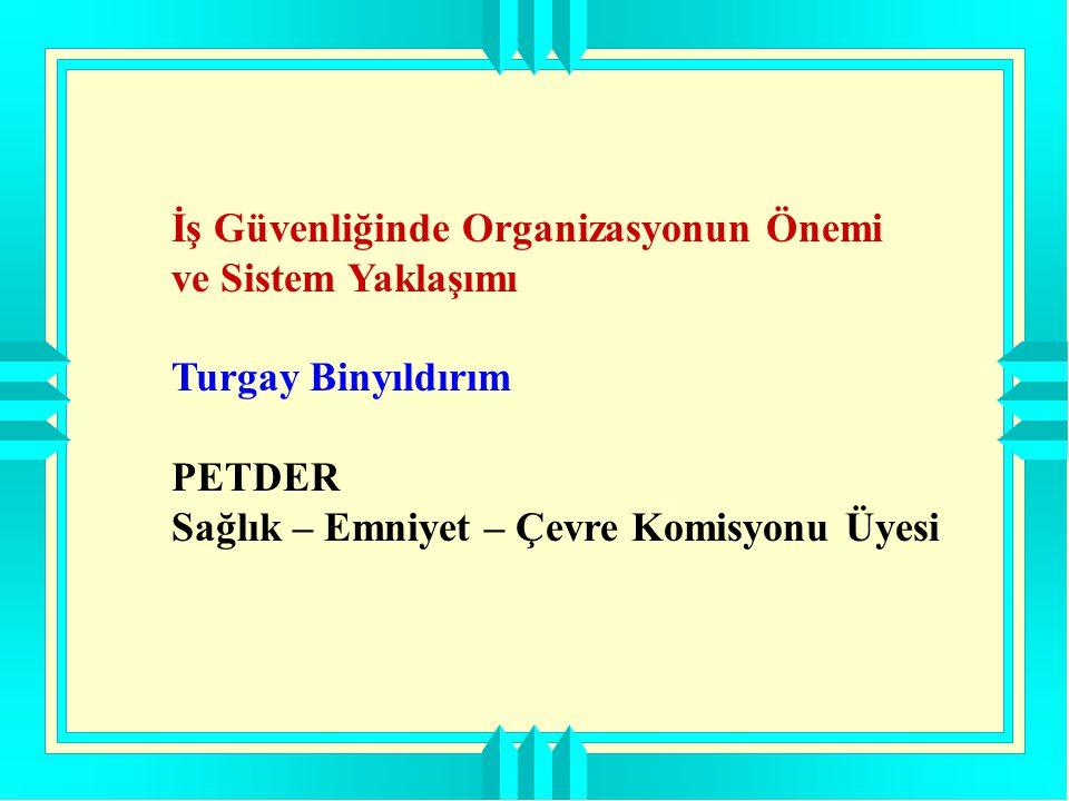 İş Güvenliğinde Organizasyonun Önemi ve Sistem Yaklaşımı Turgay Binyıldırım PETDER Sağlık – Emniyet – Çevre Komisyonu Üyesi