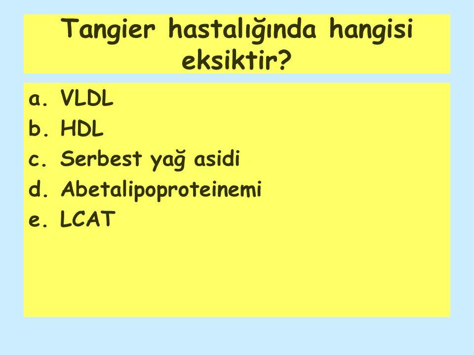 Tangier hastalığında hangisi eksiktir? a.VLDL b.HDL c.Serbest yağ asidi d.Abetalipoproteinemi e.LCAT
