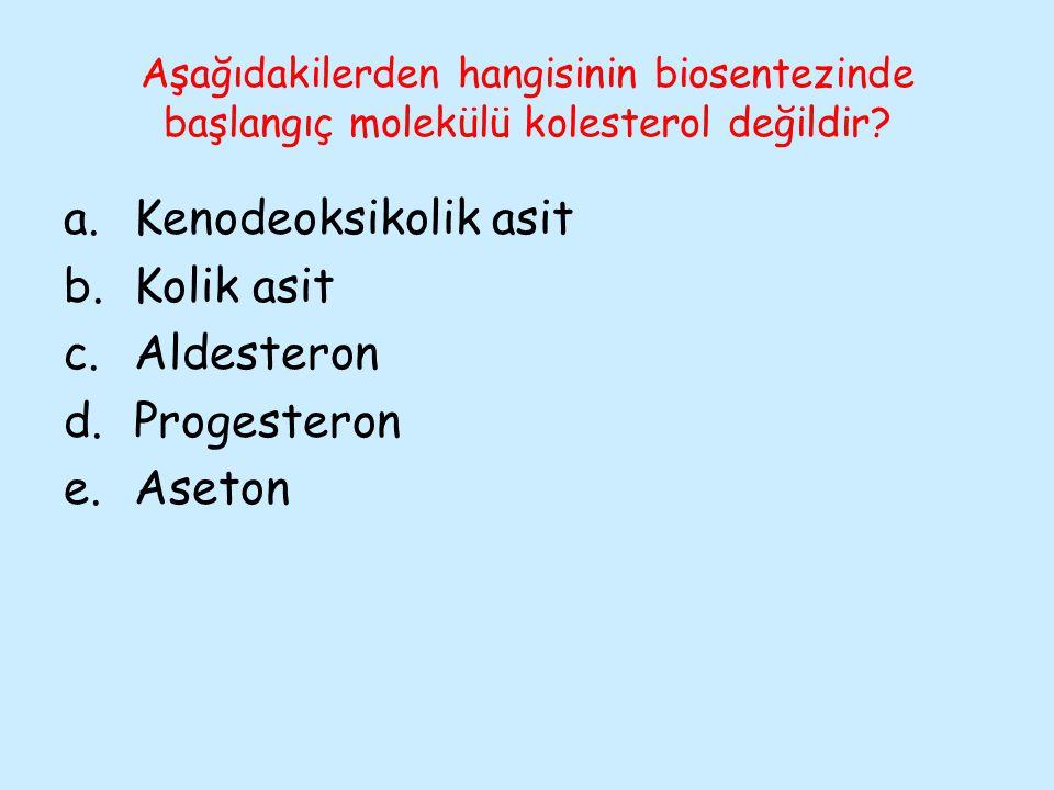 Aşağıdakilerden hangisinin biosentezinde başlangıç molekülü kolesterol değildir? a.Kenodeoksikolik asit b.Kolik asit c.Aldesteron d.Progesteron e.Aset