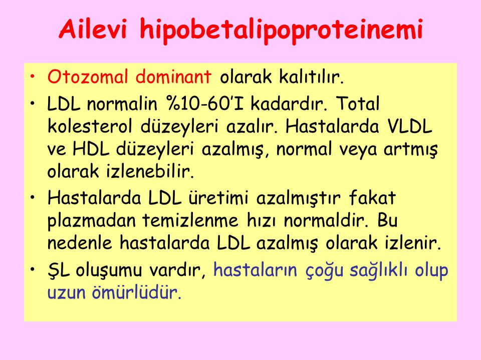 Ailevi hipobetalipoproteinemi Otozomal dominant olarak kalıtılır. LDL normalin %10-60'I kadardır. Total kolesterol düzeyleri azalır. Hastalarda VLDL v