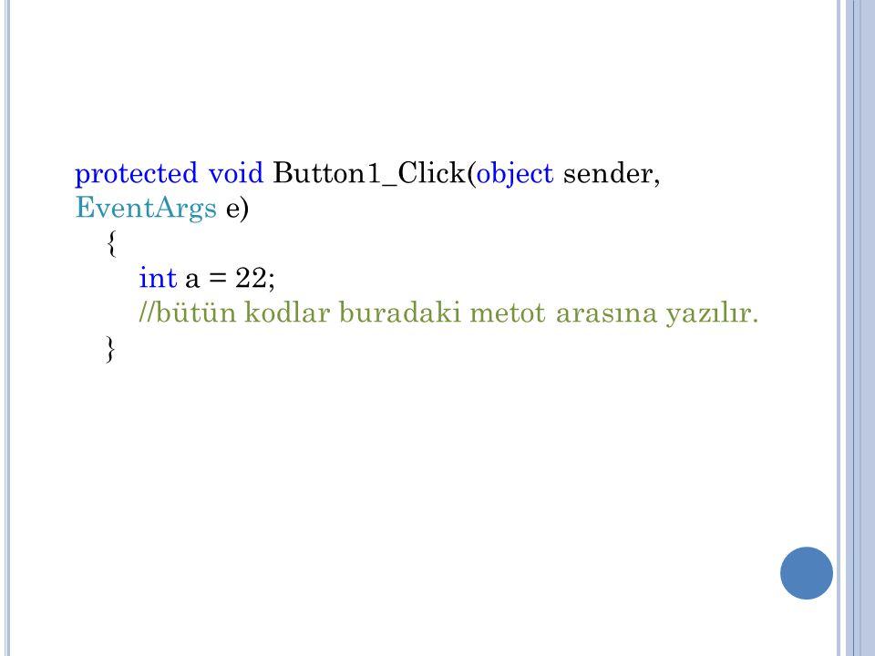 protected void Button1_Click(object sender, EventArgs e) { int a = 22; //bütün kodlar buradaki metot arasına yazılır. }