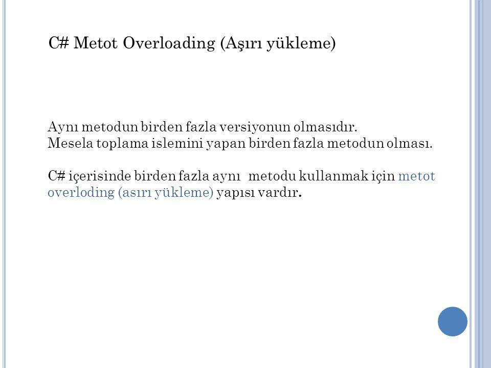 C# Metot Overloading (Aşırı yükleme) Aynı metodun birden fazla versiyonun olmasıdır. Mesela toplama islemini yapan birden fazla metodun olması. C# içe