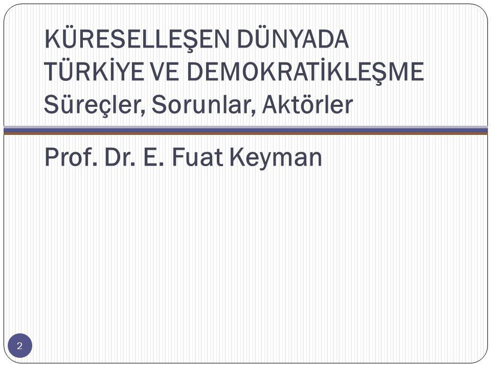 KÜRESELLEŞEN DÜNYADA TÜRKİYE VE DEMOKRATİKLEŞME Süreçler, Sorunlar, Aktörler Prof. Dr. E. Fuat Keyman 2