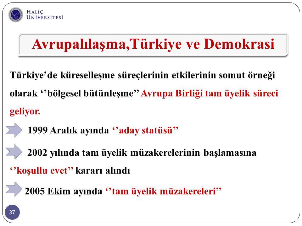 37 Türkiye'de küreselleşme süreçlerinin etkilerinin somut örneği olarak ''bölgesel bütünleşme'' Avrupa Birliği tam üyelik süreci geliyor. 2002 yılında