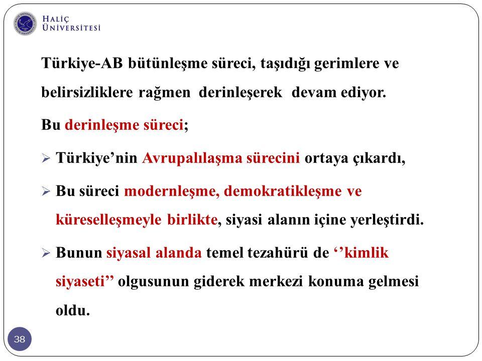 38 Türkiye-AB bütünleşme süreci, taşıdığı gerimlere ve belirsizliklere rağmen derinleşerek devam ediyor. Bu derinleşme süreci;  Türkiye'nin Avrupalıl