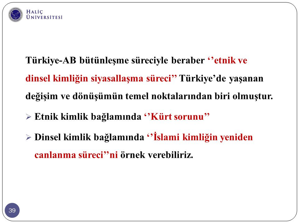 39 Türkiye-AB bütünleşme süreciyle beraber ''etnik ve dinsel kimliğin siyasallaşma süreci'' Türkiye'de yaşanan değişim ve dönüşümün temel noktalarında