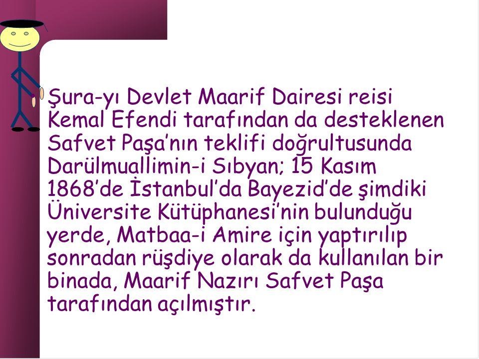 Şura-yı Devlet Maarif Dairesi reisi Kemal Efendi tarafından da desteklenen Safvet Paşa'nın teklifi doğrultusunda Darülmuallimin-i Sıbyan; 15 Kasım 1868'de İstanbul'da Bayezid'de şimdiki Üniversite Kütüphanesi'nin bulunduğu yerde, Matbaa-i Amire için yaptırılıp sonradan rüşdiye olarak da kullanılan bir binada, Maarif Nazırı Safvet Paşa tarafından açılmıştır.