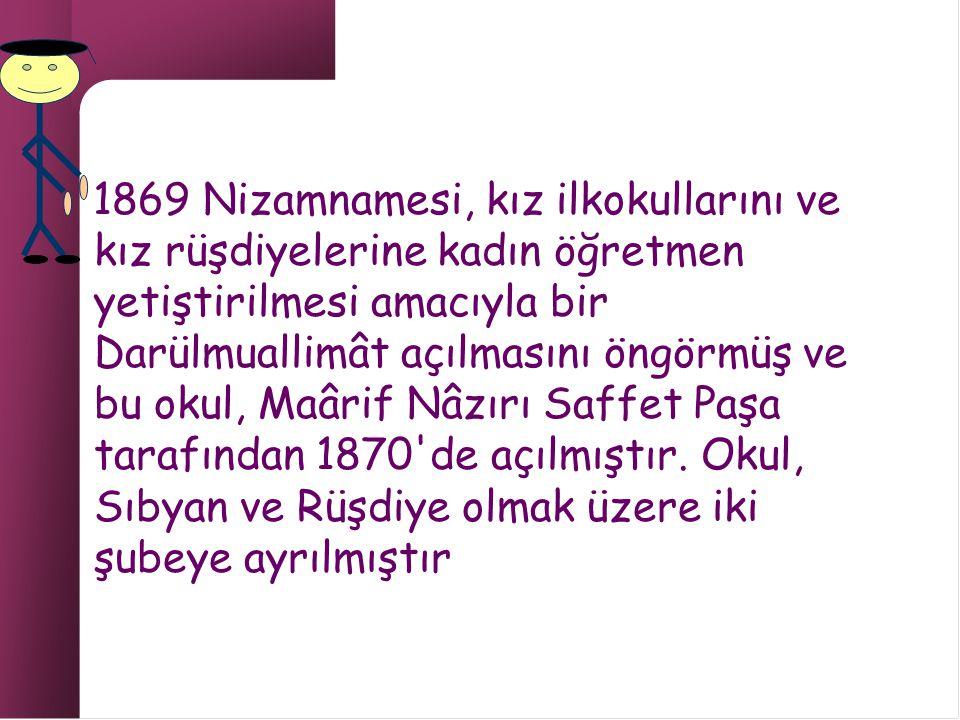 1869 Nizamnamesi, kız ilkokullarını ve kız rüşdiyelerine kadın öğretmen yetiştirilmesi amacıyla bir Darülmuallimât açılmasını öngörmüş ve bu okul, Maârif Nâzırı Saffet Paşa tarafından 1870 de açılmıştır.