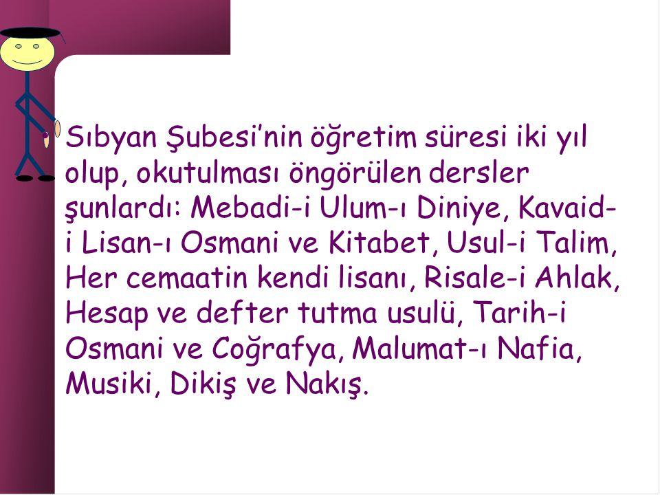 Sıbyan Şubesi'nin öğretim süresi iki yıl olup, okutulması öngörülen dersler şunlardı: Mebadi-i Ulum-ı Diniye, Kavaid- i Lisan-ı Osmani ve Kitabet, Usul-i Talim, Her cemaatin kendi lisanı, Risale-i Ahlak, Hesap ve defter tutma usulü, Tarih-i Osmani ve Coğrafya, Malumat-ı Nafia, Musiki, Dikiş ve Nakış.