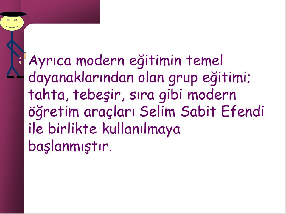 Ayrıca modern eğitimin temel dayanaklarından olan grup eğitimi; tahta, tebeşir, sıra gibi modern öğretim araçları Selim Sabit Efendi ile birlikte kullanılmaya başlanmıştır.