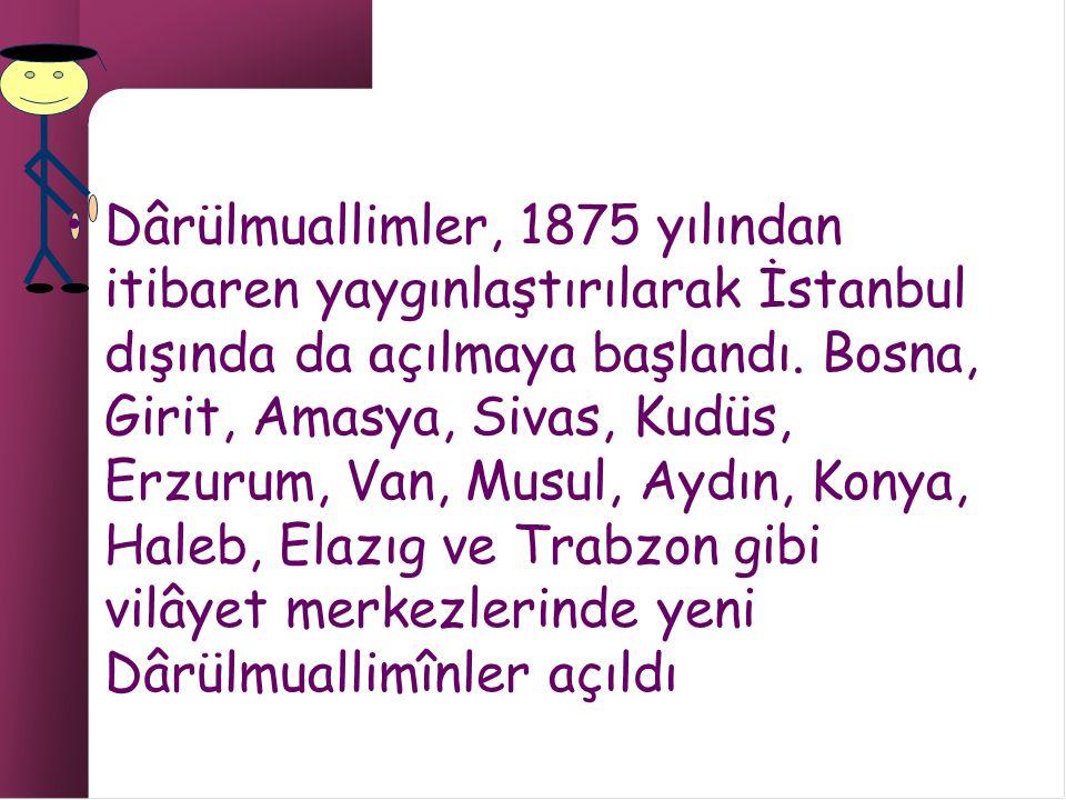 Dârülmuallimler, 1875 yılından itibaren yaygınlaştırılarak İstanbul dışında da açılmaya başlandı.