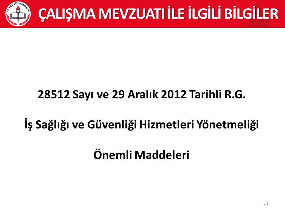 64 ÇALIŞMA MEVZUATI İLE İLGİLİ BİLGİLER 28512 Sayı ve 29 Aralık 2012 Tarihli R.G. İş Sağlığı ve Güvenliği Hizmetleri Yönetmeliği Önemli Maddeleri
