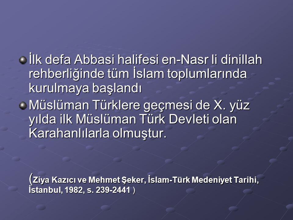 İlk defa Abbasi halifesi en-Nasr li dinillah rehberliğinde tüm İslam toplumlarında kurulmaya başlandı Müslüman Türklere geçmesi de X.