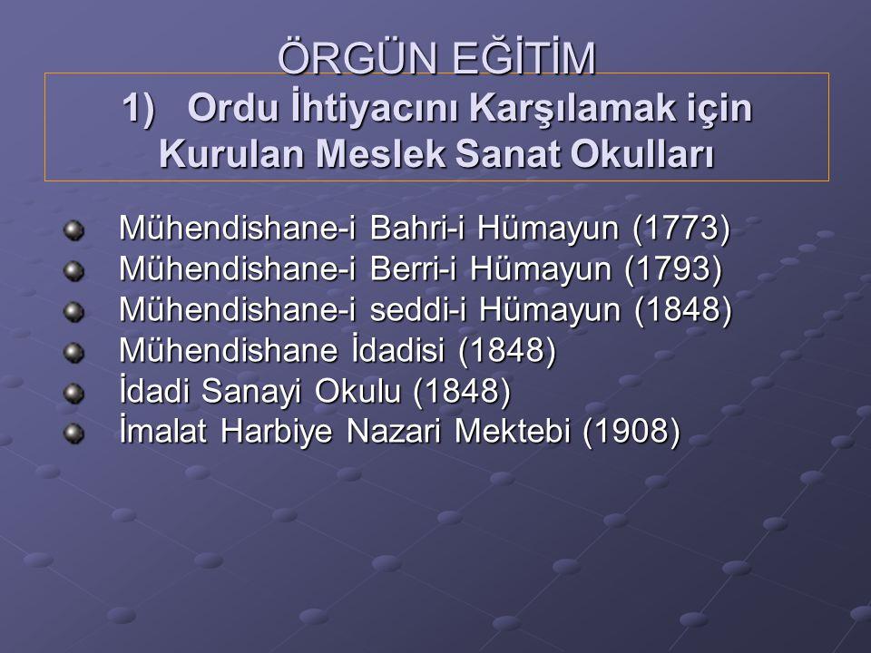 ÖRGÜN EĞİTİM 1) Ordu İhtiyacını Karşılamak için Kurulan Meslek Sanat Okulları Mühendishane-i Bahri-i Hümayun (1773) Mühendishane-i Berri-i Hümayun (1793) Mühendishane-i seddi-i Hümayun (1848) Mühendishane İdadisi (1848) İdadi Sanayi Okulu (1848) İmalat Harbiye Nazari Mektebi (1908)