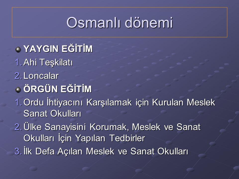 Osmanlı dönemi YAYGIN EĞİTİM 1.Ahi Teşkilatı 2.Loncalar ÖRGÜN EĞİTİM 1.Ordu İhtiyacını Karşılamak için Kurulan Meslek Sanat Okulları 2.Ülke Sanayisini Korumak, Meslek ve Sanat Okulları İçin Yapılan Tedbirler 3.İlk Defa Açılan Meslek ve Sanat Okulları