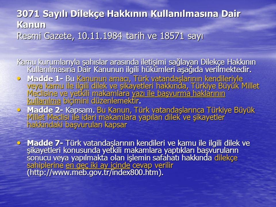 3071 Sayılı Dilekçe Hakkının Kullanılmasına Dair Kanun Resmi Gazete, 10.11.1984 tarih ve 18571 sayı Kamu kurumlarıyla şahıslar arasında iletişimi sağlayan Dilekçe Hakkının Kullanılmasına Dair Kanunun ilgili hükümleri aşağıda verilmektedir.
