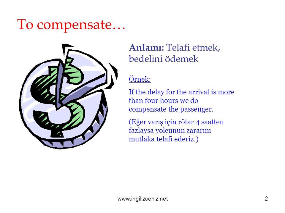 www.ingilizceniz.net2 To compensate… Anlamı: Telafi etmek, bedelini ödemek Örnek: If the delay for the arrival is more than four hours we do compensat