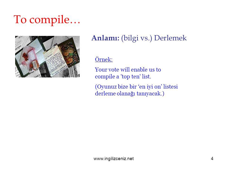 www.ingilizceniz.net4 To compile… Anlamı: (bilgi vs.) Derlemek Örnek: Your vote will enable us to compile a 'top ten' list. (Oyunuz bize bir 'en iyi o