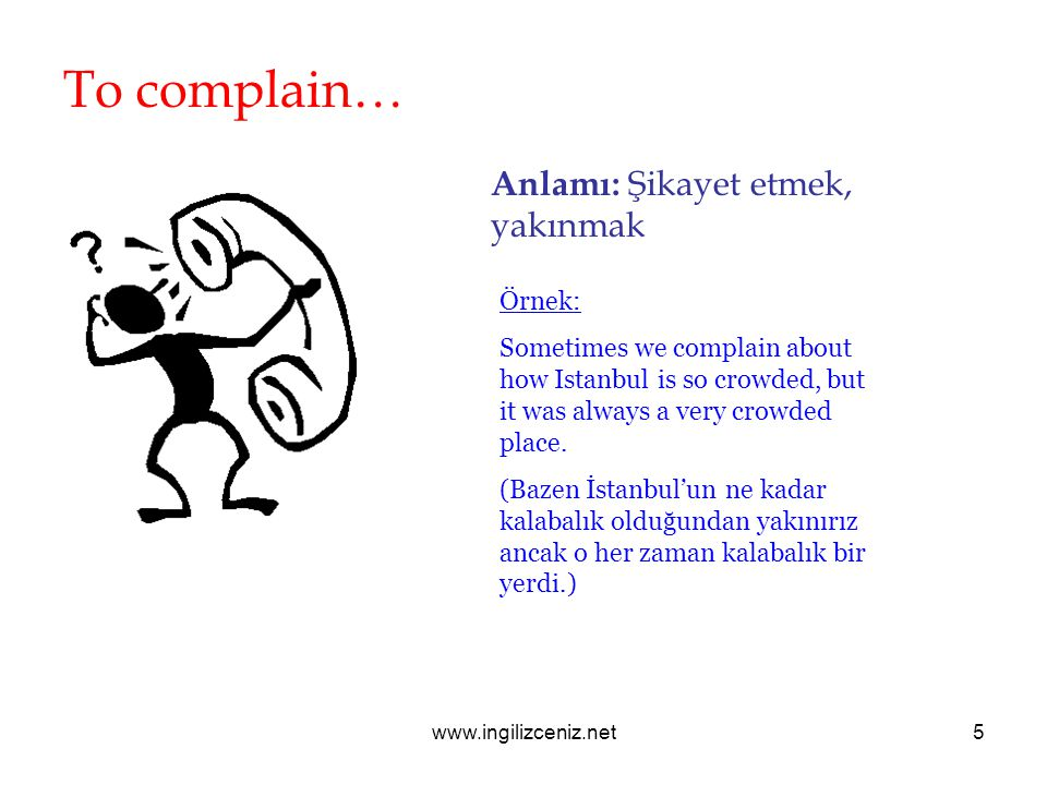 www.ingilizceniz.net5 To complain… Anlamı: Şikayet etmek, yakınmak Örnek: Sometimes we complain about how Istanbul is so crowded, but it was always a