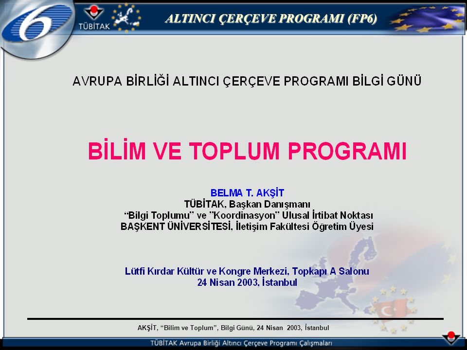 AKŞİT, Bilim ve Toplum , Bilgi Günü, 24 Nisan 2003, İstanbul ALTINCI ÇERÇEVE PROGRAMI (FP6) 1 INTEGRATING EUROPEAN RESEARCH AREA [13,345 M € ] 1.1 THEMATIC PRIORITIES [11,285 M € (% 15 for SME)]1.2 SPECIFIC ACTIVITIES [1,300 M € ] 1.1.1 Life sciences, genomics & biotechnology for health [2.255 M € ] Genomics [1,100 M € ] + Combatting major diseases [1,155 M € (400 M € for cancer)] 1.2.1 Supporting policies & anticipating S&T needs [555 M € ] 1.1.2 Information society technologies [3,625 M € ] 1.1.3 Nanotechnologies, materials & new production technologies [1,300 M € ] (100 M€ for further development of Géant & GRID) 1.2.2 Horizontal SME activities [430 M € ] 1.1.4 Aeronautics & space [1,075 M € ] 1.1.5 Food quality & safety [685 M € ] 1.2.3 International cooperation activities [315 M € ] (Another 285 M € are earmarked to finance the participation of third country organizations in the thematic priorities and in the specific activities) 1.1.6 Sustainable development, global change & ecosystems [2,120 M € ] Energy systems [810 M € ] + Surface transport [610 M € ] + Global change & ecosystems [700 M € ] 1.1.7 Citizens and governance in a knowledge-based society [225 M € ]JRC activities [760 M € ] 2 STRUCTURING THE ERA [2,605 M € ] 3 STRENGTHENING THE FOUNDATIONS OF THE ERA [320 M€] 2.1 Research & innovation [290 M € ] 2.2 Human resources & mobility [1,580 M € ] 2.3 Research infrastructures [655 M € ] 2.4 Science & society [80 M € ] 3.1 Support for coordination of activities [270 M € ] 3.2 Support for development of R&I policies [50 M € ]