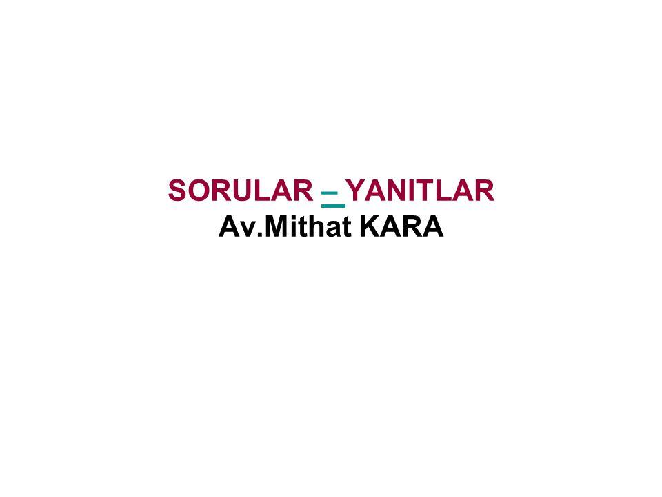 SORULAR – YANITLAR Av.Mithat KARA–