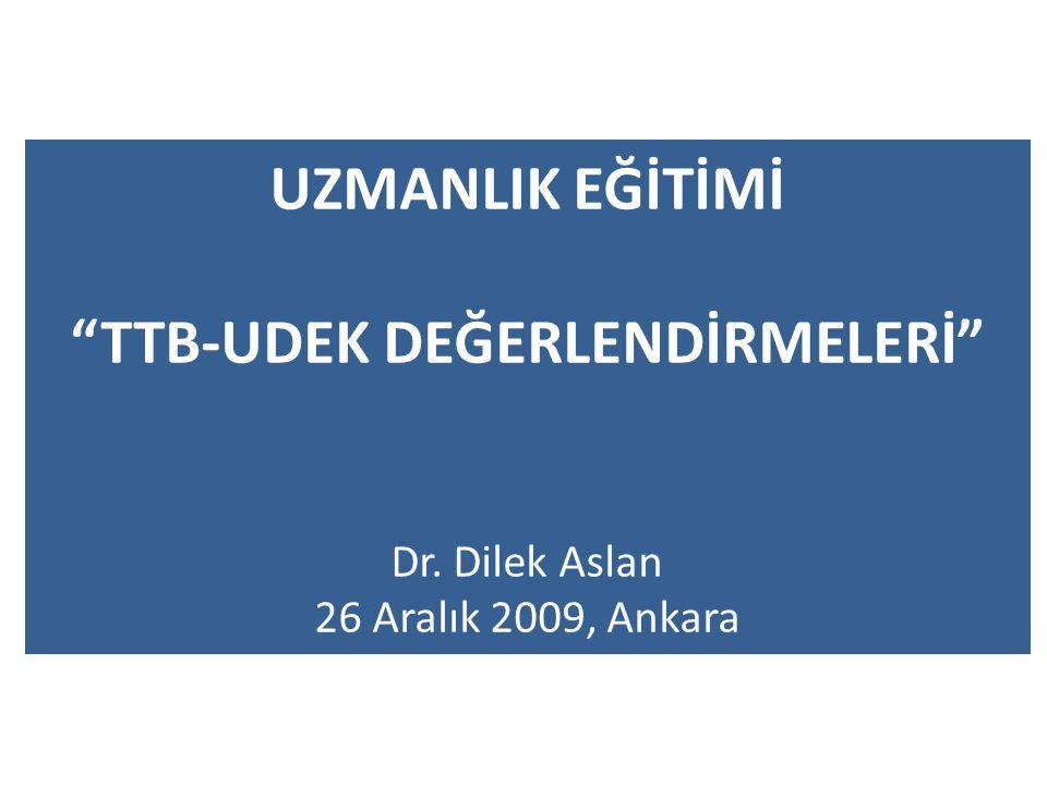 UZMANLIK EĞİTİMİ TTB-UDEK DEĞERLENDİRMELERİ Dr. Dilek Aslan 26 Aralık 2009, Ankara
